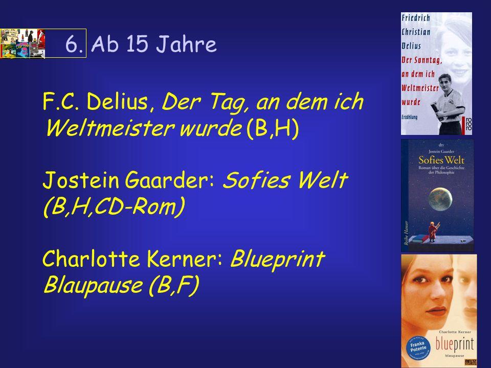 6. Ab 15 Jahre F.C. Delius, Der Tag, an dem ich Weltmeister wurde (B,H) Jostein Gaarder: Sofies Welt (B,H,CD-Rom) Charlotte Kerner: Blueprint Blaupaus