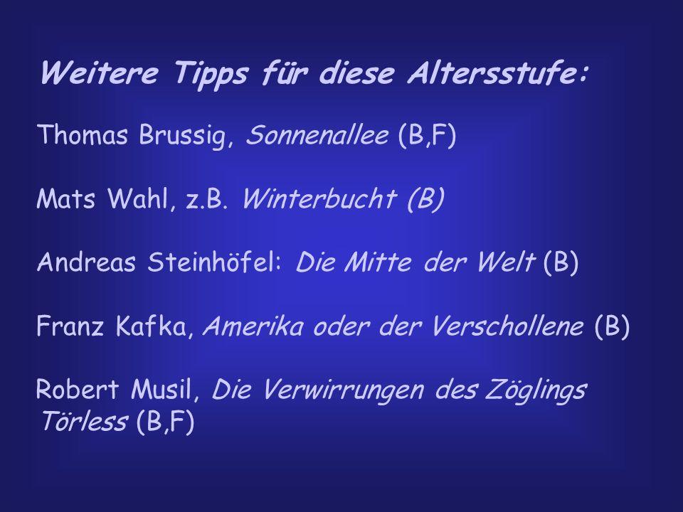 Weitere Tipps für diese Altersstufe: Thomas Brussig, Sonnenallee (B,F) Mats Wahl, z.B. Winterbucht (B) Andreas Steinhöfel: Die Mitte der Welt (B) Fran