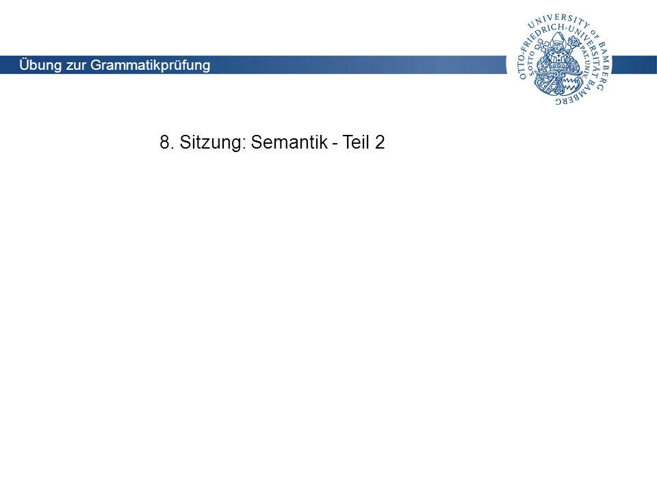Lehrstuhl für Didaktik der deutschen Sprache und Literatur Übung zur Grammatikprüfung (Holoubek) 8. Sitzung: Semantik - Teil 2 Übung zur Grammatikprüf