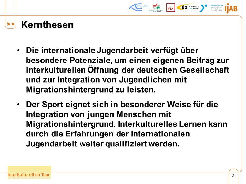 3 Kernthesen Die internationale Jugendarbeit verfügt über besondere Potenziale, um einen eigenen Beitrag zur interkulturellen Öffnung der deutschen Gesellschaft und zur Integration von Jugendlichen mit Migrationshintergrund zu leisten.