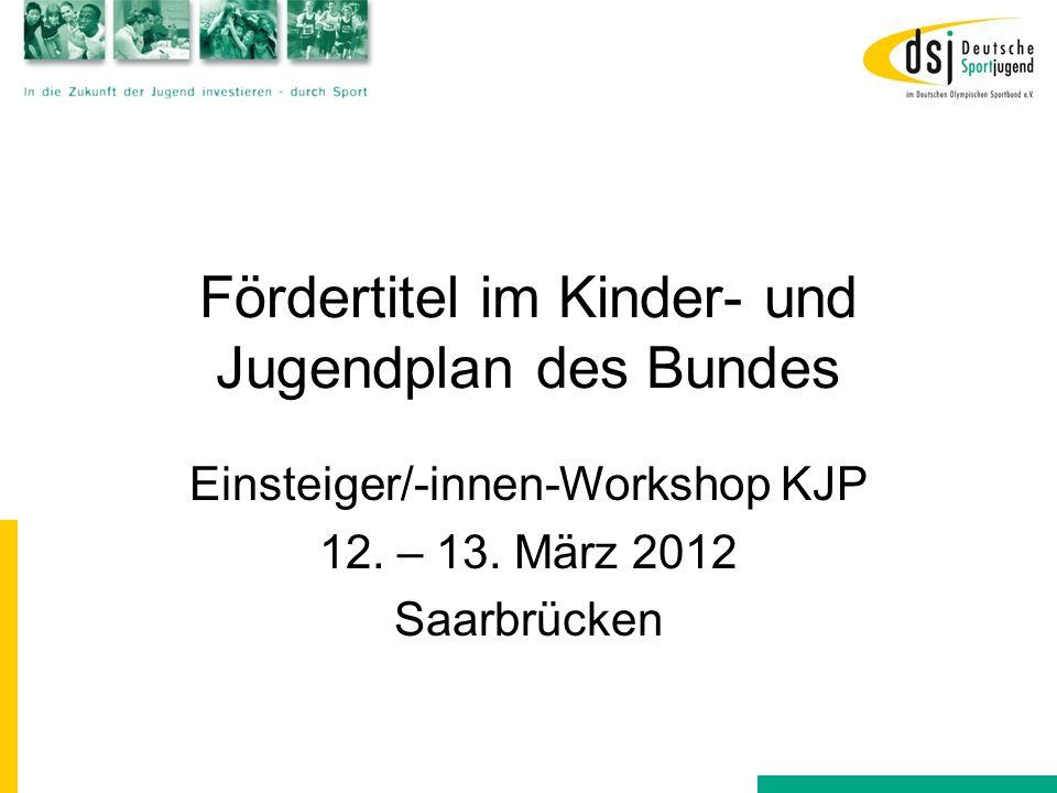 Fördertitel im Kinder- und Jugendplan des Bundes Einsteiger/-innen-Workshop KJP 12. – 13. März 2012 Saarbrücken