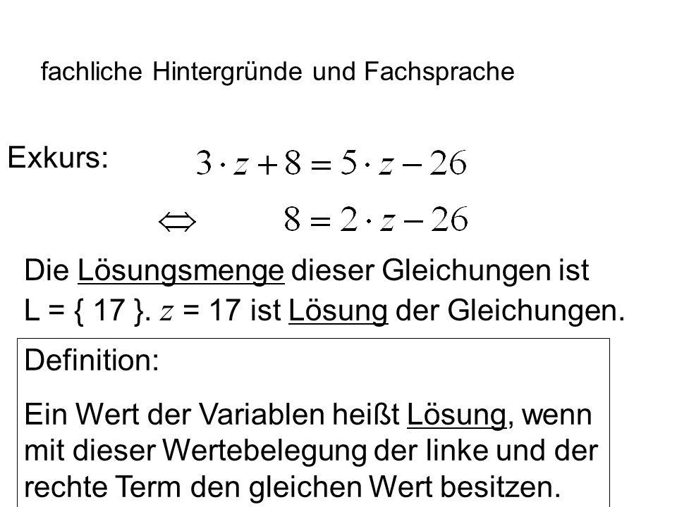 IQSH fachliche Hintergründe und Fachsprache Exkurs: Die Lösungsmenge dieser Gleichungen ist L = { 17 }. z = 17 ist Lösung der Gleichungen. Definition:
