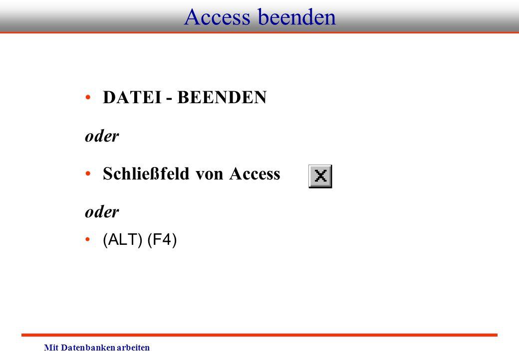 Mit Datenbanken arbeiten Access beenden DATEI - BEENDEN oder Schließfeld von Access oder (ALT) (F4)