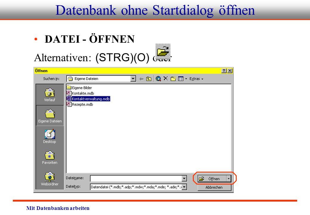 Mit Datenbanken arbeiten Datenbank ohne Startdialog öffnen DATEI - ÖFFNEN Alternativen: (STRG)(O) oder