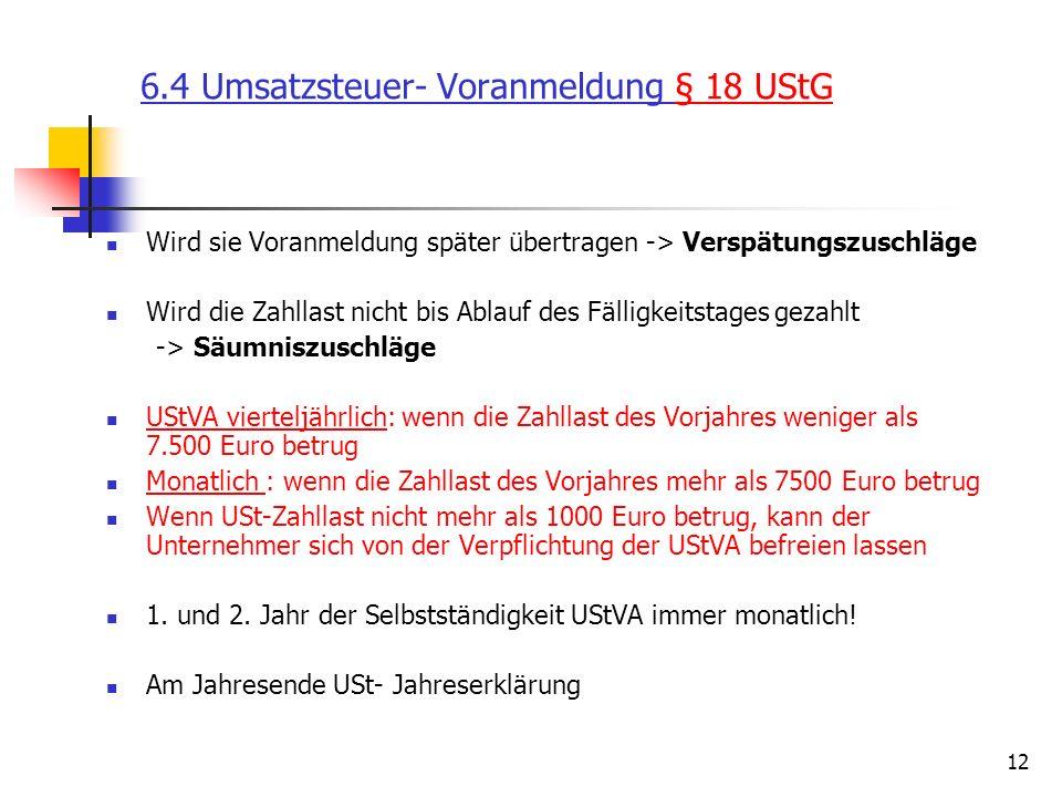 12 6.4 Umsatzsteuer- Voranmeldung § 18 UStG Wird sie Voranmeldung später übertragen -> Verspätungszuschläge Wird die Zahllast nicht bis Ablauf des Fälligkeitstages gezahlt -> Säumniszuschläge UStVA vierteljährlich: wenn die Zahllast des Vorjahres weniger als 7.500 Euro betrug Monatlich : wenn die Zahllast des Vorjahres mehr als 7500 Euro betrug Wenn USt-Zahllast nicht mehr als 1000 Euro betrug, kann der Unternehmer sich von der Verpflichtung der UStVA befreien lassen 1.
