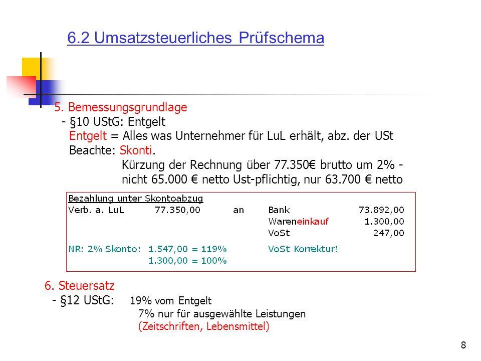 8 6. Steuersatz - §12 UStG: 19% vom Entgelt 7% nur für ausgewählte Leistungen (Zeitschriften, Lebensmittel) 5. Bemessungsgrundlage - §10 UStG: Entgelt