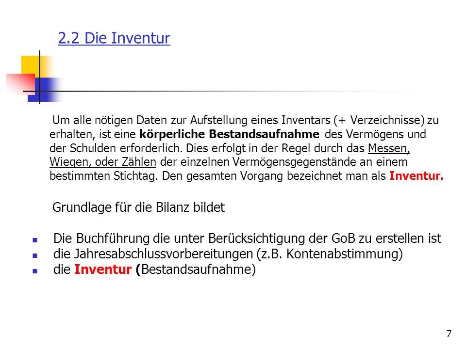 8 2.2 Die Inventur Inventurpflicht §§ 240, 241 HGB; §§ 140, 141 AO Jeder buchführungspflichtige Unternehmer ist verpflichtet, eine Inventur durchzuführen, Neu BilMoG : Einzelkaufleute, die an 2 aufeinanderfolgenden Abschlussstichtagen nicht mehr als 500.000 Euro Umsatzerlöse und 50.000 Euro Jahresüberschuss aufweisen, brauchen die §§ 238-241 nicht anzuwenden, also sind nicht buchführungspflichtig und brauchen kein Inventar aufzustellen Bestandsaufnahme Vermögensgegenstände und Schulden sind bei der Inventur vollständig zu erfassen und sachgemäß zu bewerten Inventur dient als Kontrolle Grundsätze einer ordnungsmäßigen Inventur Vollständigkeit, Richtigkeit, Klarheit, Nachprüfbarkeit