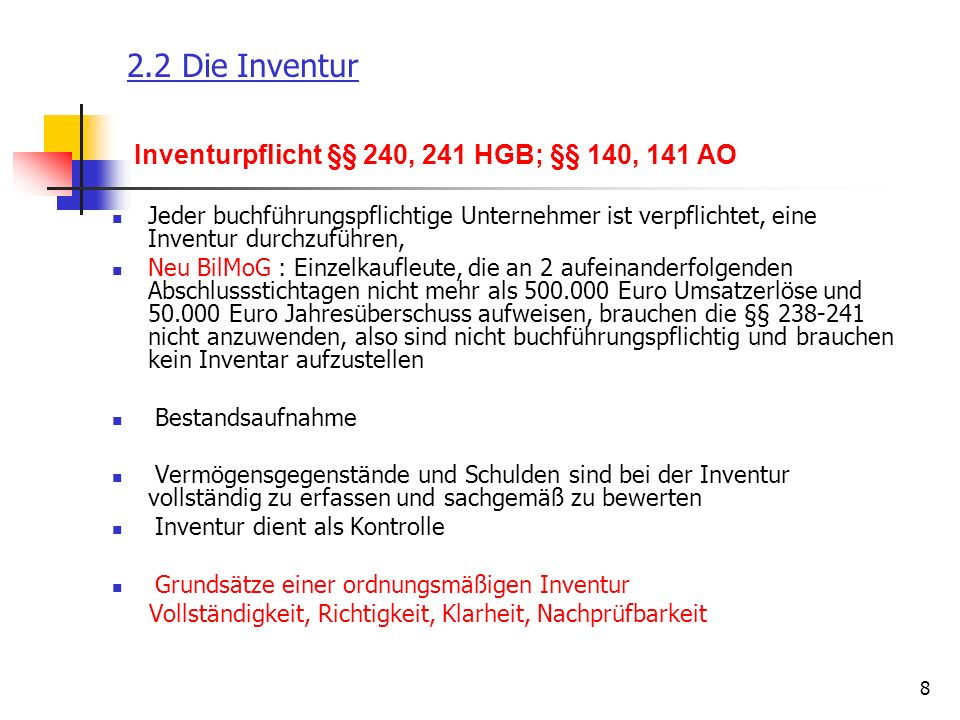 9 2.2 Die Inventur Zeitpunkte für die Inventur §§ 240, 241 HGB; R 5.3 + 5.4 EStR a) Stichtagsinventur - klassische Stichtagsinventur (§ 240 II) -ausgeweitete Stichtagsinventur – 10 Tages-Grenze b) permanente Inventur - ermöglicht neue Inventur in Zeitraum niedriger Bestände zu legen - erfordert Warenwirtschaftssystem -Vorteil: Ständige Kontrolle Soll/Ist-Bestände c) Verlegte Inventur - Inventur findet zwischen drei Monaten vor und zwei Monaten nach Abschlussstichtag statt.