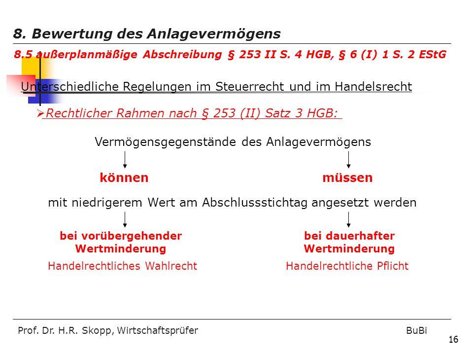 Prof. Dr. H.R. Skopp, Wirtschaftsprüfer BuBi 16 Rechtlicher Rahmen nach § 253 (II) Satz 3 HGB: Vermögensgegenstände des Anlagevermögens könnenmüssen m
