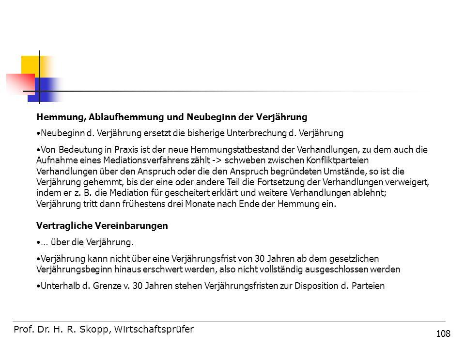 108 Prof. Dr. H. R. Skopp, Wirtschaftsprüfer Hemmung, Ablaufhemmung und Neubeginn der Verjährung Neubeginn d. Verjährung ersetzt die bisherige Unterbr