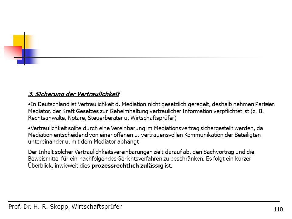 110 Prof. Dr. H. R. Skopp, Wirtschaftsprüfer 3. Sicherung der Vertraulichkeit In Deutschland ist Vertraulichkeit d. Mediation nicht gesetzlich geregel