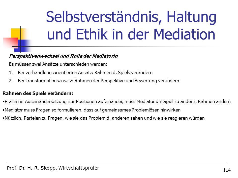 114 Selbstverständnis, Haltung und Ethik in der Mediation Prof. Dr. H. R. Skopp, Wirtschaftsprüfer Perspektivenwechsel und Rolle der Mediatorin Es müs