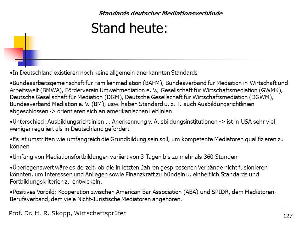 127 Prof. Dr. H. R. Skopp, Wirtschaftsprüfer Standards deutscher Mediationsverbände In Deutschland existieren noch keine allgemein anerkannten Standar