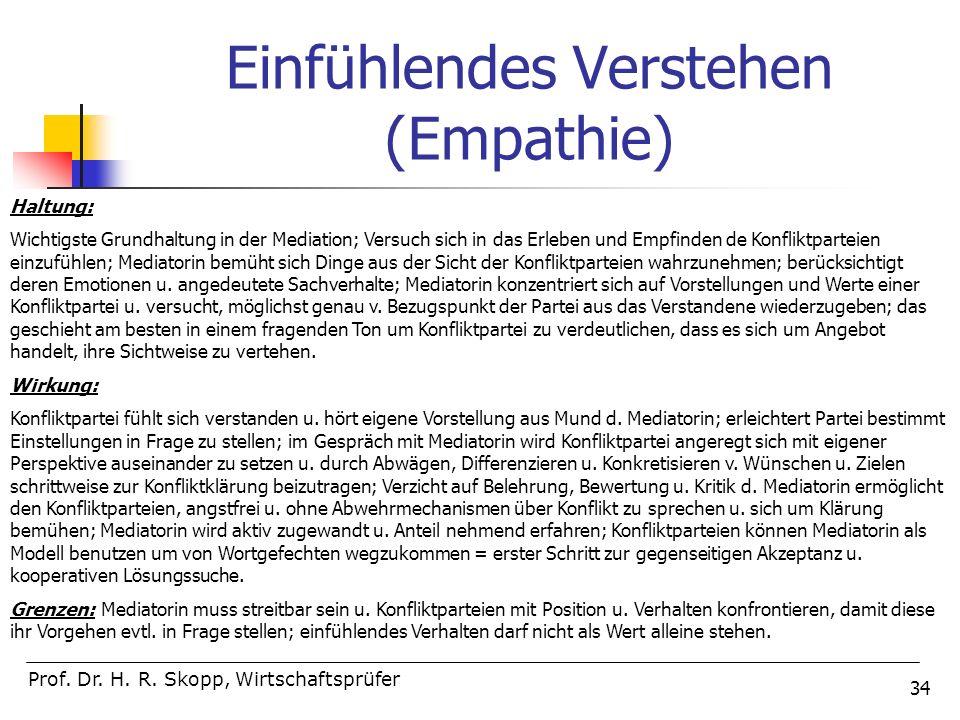 34 Einfühlendes Verstehen (Empathie) Prof. Dr. H. R. Skopp, Wirtschaftsprüfer Haltung: Wichtigste Grundhaltung in der Mediation; Versuch sich in das E