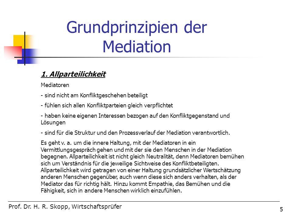 5 Prof. Dr. H. R. Skopp, Wirtschaftsprüfer Grundprinzipien der Mediation 1. Allparteilichkeit Mediatoren - sind nicht am Konfliktgeschehen beteiligt -