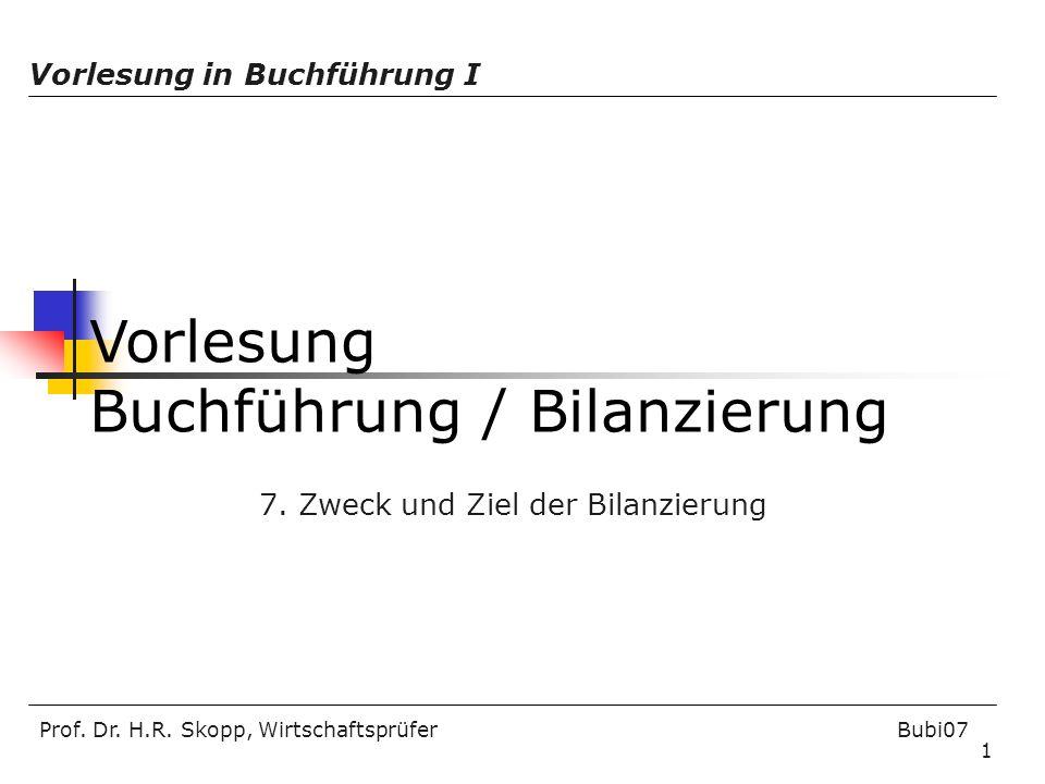 Prof. Dr. H.R. Skopp, Wirtschaftsprüfer Bubi07 1 Vorlesung Buchführung / Bilanzierung Vorlesung in Buchführung I 7. Zweck und Ziel der Bilanzierung