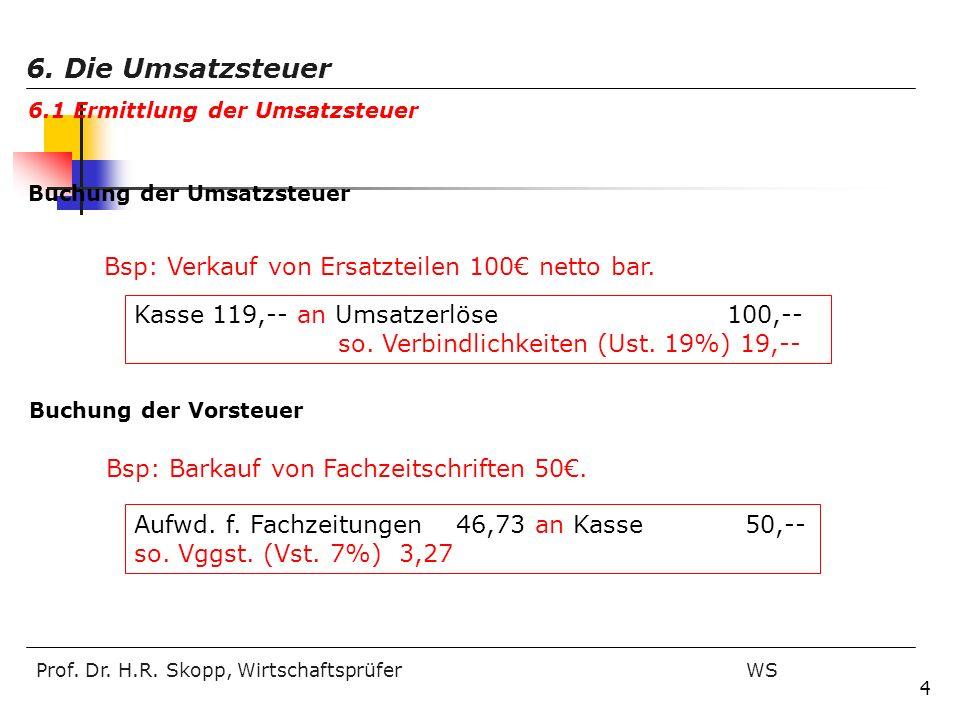 Prof. Dr. H.R. Skopp, Wirtschaftsprüfer WS 4 Bsp: Verkauf von Ersatzteilen 100 netto bar. Kasse 119,-- an Umsatzerlöse 100,-- so. Verbindlichkeiten (U