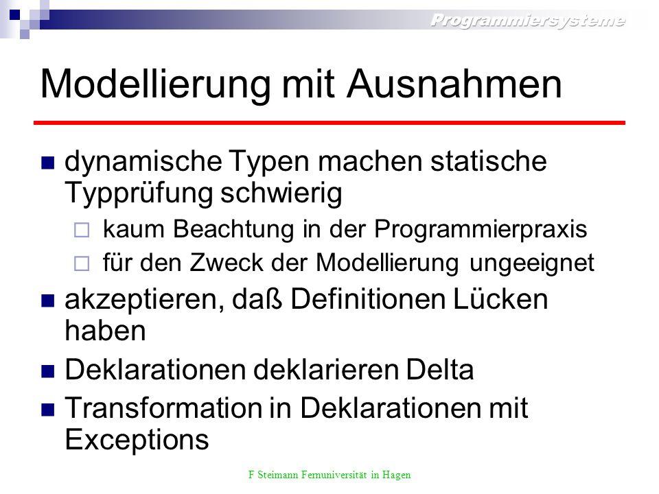 F Steimann Fernuniversität in Hagen Modellierung mit Ausnahmen dynamische Typen machen statische Typprüfung schwierig kaum Beachtung in der Programmierpraxis für den Zweck der Modellierung ungeeignet akzeptieren, daß Definitionen Lücken haben Deklarationen deklarieren Delta Transformation in Deklarationen mit Exceptions