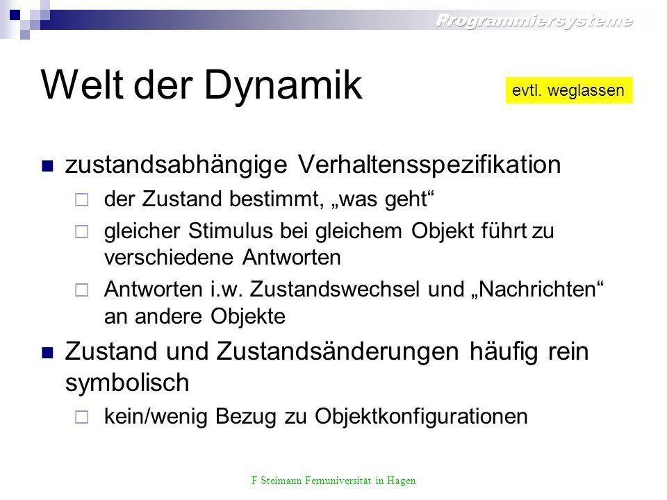 F Steimann Fernuniversität in Hagen Welt der Dynamik zustandsabhängige Verhaltensspezifikation der Zustand bestimmt, was geht gleicher Stimulus bei gleichem Objekt führt zu verschiedene Antworten Antworten i.w.