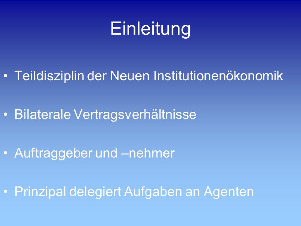 Einleitung Teildisziplin der Neuen Institutionenökonomik Bilaterale Vertragsverhältnisse Auftraggeber und –nehmer Prinzipal delegiert Aufgaben an Agen