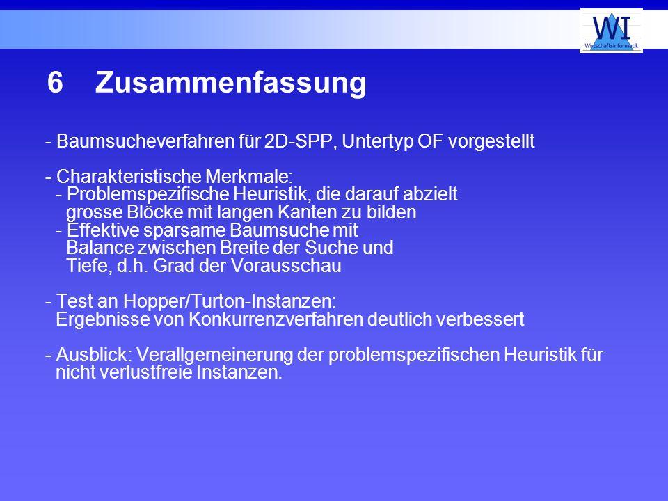 6Zusammenfassung - Baumsucheverfahren für 2D-SPP, Untertyp OF vorgestellt - Charakteristische Merkmale: - Problemspezifische Heuristik, die darauf abz