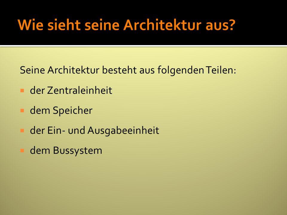 Seine Architektur besteht aus folgenden Teilen: der Zentraleinheit dem Speicher der Ein- und Ausgabeeinheit dem Bussystem