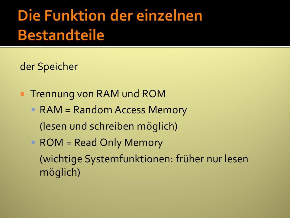 der Speicher Trennung von RAM und ROM RAM = Random Access Memory (lesen und schreiben möglich) ROM = Read Only Memory (wichtige Systemfunktionen: früh