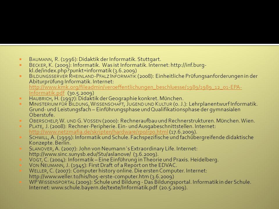 B AUMANN, R. (1996): Didaktik der Informatik. Stuttgart. B ECKER, K. (2009): Informatik. Was ist Informatik. Internet: http://inf.burg- kl.de/index.ph
