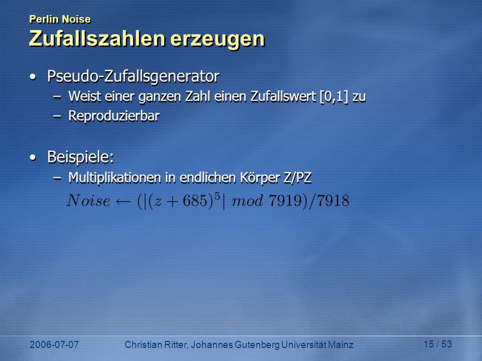 2006-07-07Christian Ritter, Johannes Gutenberg Universität Mainz 15 / 53 Perlin Noise Zufallszahlen erzeugen Pseudo-Zufallsgenerator –Weist einer ganzen Zahl einen Zufallswert [0,1] zu –Reproduzierbar Beispiele: –Multiplikationen in endlichen Körper Z/PZ Pseudo-Zufallsgenerator –Weist einer ganzen Zahl einen Zufallswert [0,1] zu –Reproduzierbar Beispiele: –Multiplikationen in endlichen Körper Z/PZ