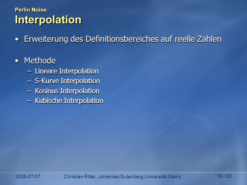 2006-07-07Christian Ritter, Johannes Gutenberg Universität Mainz 16 / 53 Perlin Noise Interpolation Erweiterung des Definitionsbereiches auf reelle Za