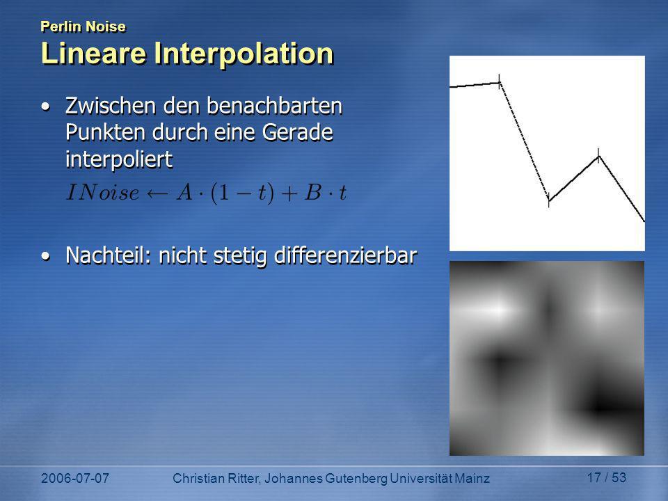 2006-07-07Christian Ritter, Johannes Gutenberg Universität Mainz 17 / 53 Perlin Noise Lineare Interpolation Zwischen den benachbarten Punkten durch eine Gerade interpoliert Nachteil: nicht stetig differenzierbar Zwischen den benachbarten Punkten durch eine Gerade interpoliert Nachteil: nicht stetig differenzierbar
