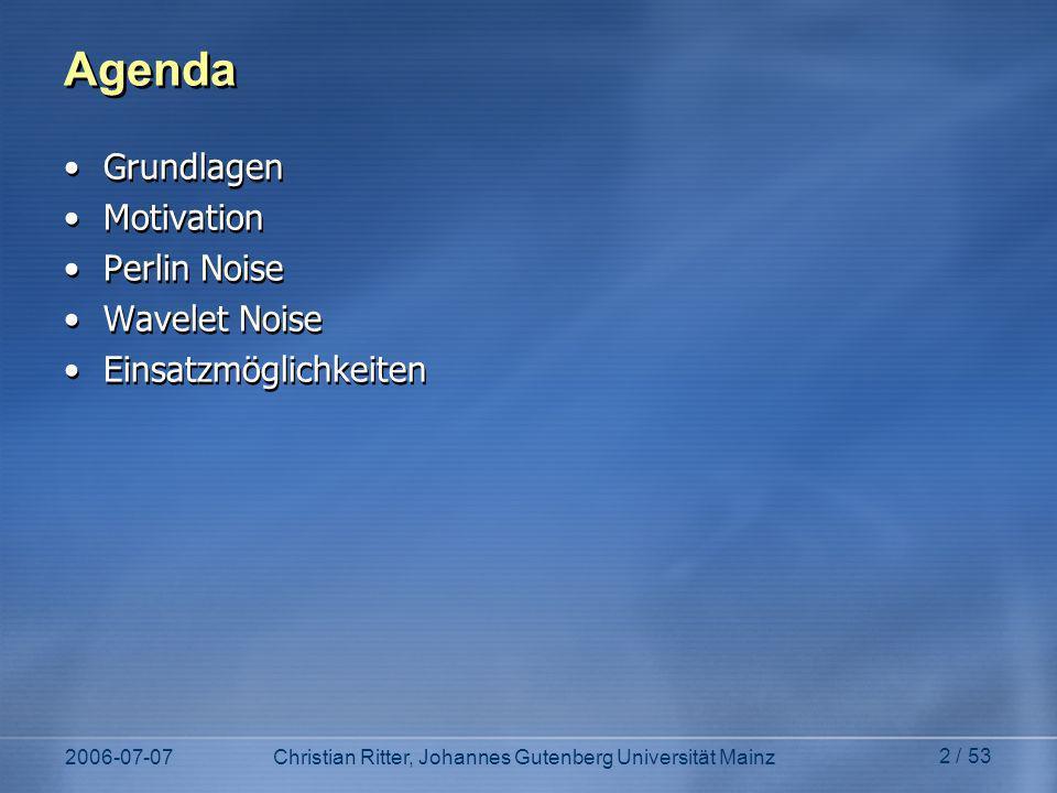 2006-07-07Christian Ritter, Johannes Gutenberg Universität Mainz 2 / 53 Agenda Grundlagen Motivation Perlin Noise Wavelet Noise Einsatzmöglichkeiten Grundlagen Motivation Perlin Noise Wavelet Noise Einsatzmöglichkeiten