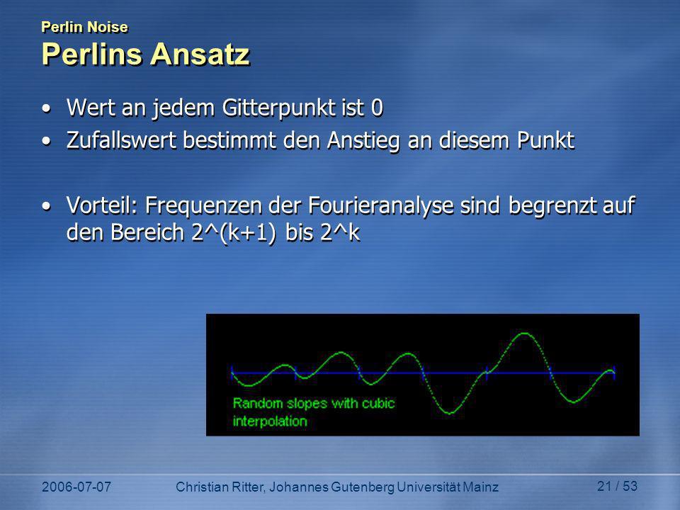 2006-07-07Christian Ritter, Johannes Gutenberg Universität Mainz 21 / 53 Perlin Noise Perlins Ansatz Wert an jedem Gitterpunkt ist 0 Zufallswert bestimmt den Anstieg an diesem Punkt Vorteil: Frequenzen der Fourieranalyse sind begrenzt auf den Bereich 2^(k+1) bis 2^k Wert an jedem Gitterpunkt ist 0 Zufallswert bestimmt den Anstieg an diesem Punkt Vorteil: Frequenzen der Fourieranalyse sind begrenzt auf den Bereich 2^(k+1) bis 2^k
