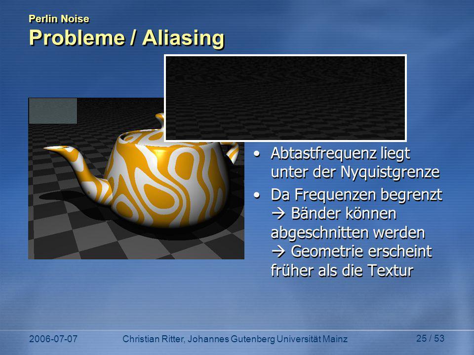 2006-07-07Christian Ritter, Johannes Gutenberg Universität Mainz 25 / 53 Perlin Noise Probleme / Aliasing Abtastfrequenz liegt unter der Nyquistgrenze Da Frequenzen begrenzt Bänder können abgeschnitten werden Geometrie erscheint früher als die Textur Abtastfrequenz liegt unter der Nyquistgrenze Da Frequenzen begrenzt Bänder können abgeschnitten werden Geometrie erscheint früher als die Textur