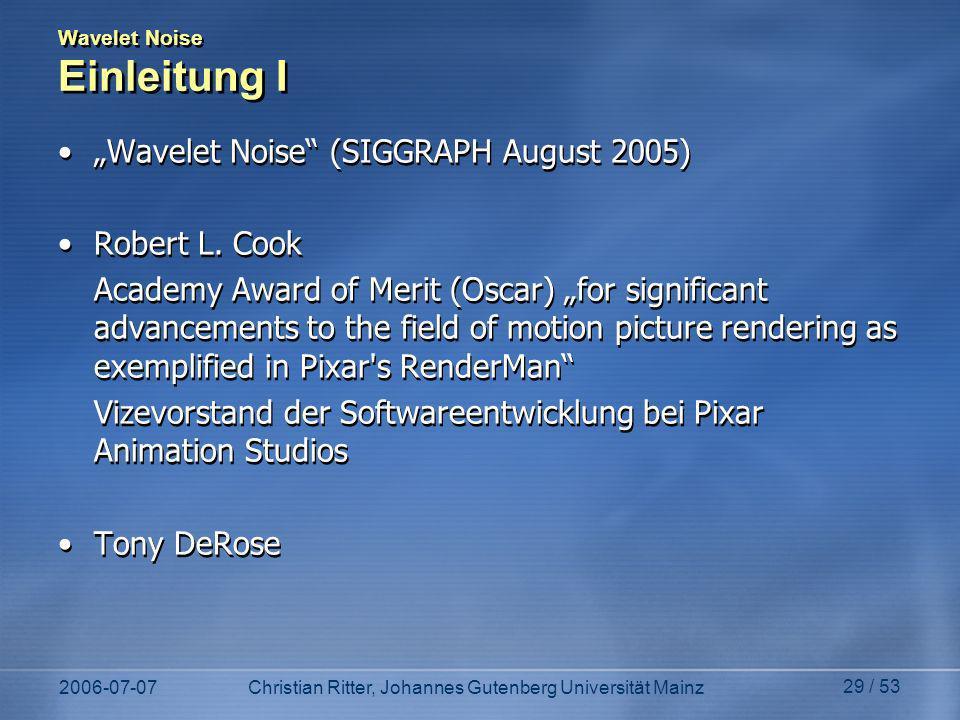 2006-07-07Christian Ritter, Johannes Gutenberg Universität Mainz 29 / 53 Wavelet Noise Einleitung I Wavelet Noise (SIGGRAPH August 2005) Robert L.