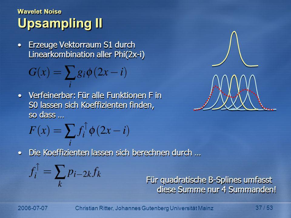 2006-07-07Christian Ritter, Johannes Gutenberg Universität Mainz 37 / 53 Wavelet Noise Upsampling II Erzeuge Vektorraum S1 durch Linearkombination aller Phi(2x-i) Verfeinerbar: Für alle Funktionen F in S0 lassen sich Koeffizienten finden, so dass … Die Koeffizienten lassen sich berechnen durch … Für quadratische B-Splines umfasst diese Summe nur 4 Summanden!