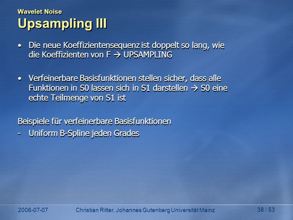 2006-07-07Christian Ritter, Johannes Gutenberg Universität Mainz 38 / 53 Wavelet Noise Upsampling III Die neue Koeffizientensequenz ist doppelt so lang, wie die Koeffizienten von F UPSAMPLING Verfeinerbare Basisfunktionen stellen sicher, dass alle Funktionen in S0 lassen sich in S1 darstellen S0 eine echte Teilmenge von S1 ist Beispiele für verfeinerbare Basisfunktionen -Uniform B-Spline jeden Grades Die neue Koeffizientensequenz ist doppelt so lang, wie die Koeffizienten von F UPSAMPLING Verfeinerbare Basisfunktionen stellen sicher, dass alle Funktionen in S0 lassen sich in S1 darstellen S0 eine echte Teilmenge von S1 ist Beispiele für verfeinerbare Basisfunktionen -Uniform B-Spline jeden Grades