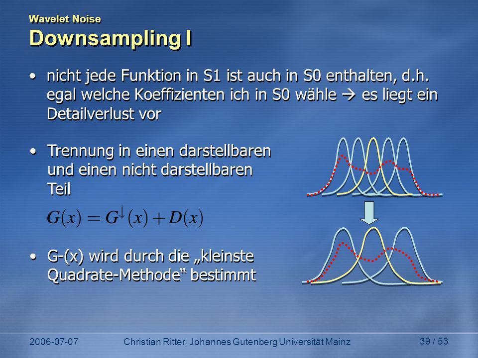 2006-07-07Christian Ritter, Johannes Gutenberg Universität Mainz 39 / 53 Wavelet Noise Downsampling I nicht jede Funktion in S1 ist auch in S0 enthalten, d.h.