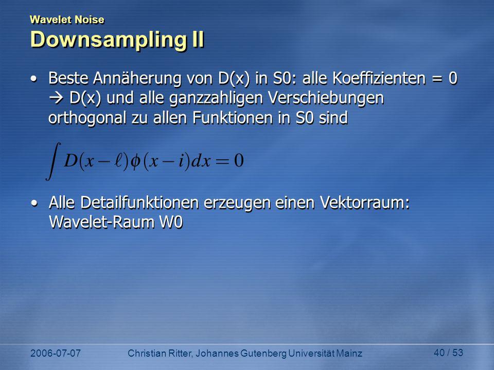 2006-07-07Christian Ritter, Johannes Gutenberg Universität Mainz 40 / 53 Wavelet Noise Downsampling II Beste Annäherung von D(x) in S0: alle Koeffizienten = 0 D(x) und alle ganzzahligen Verschiebungen orthogonal zu allen Funktionen in S0 sind Alle Detailfunktionen erzeugen einen Vektorraum: Wavelet-Raum W0