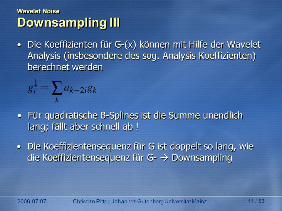 2006-07-07Christian Ritter, Johannes Gutenberg Universität Mainz 41 / 53 Wavelet Noise Downsampling III Die Koeffizienten für G-(x) können mit Hilfe der Wavelet Analysis (insbesondere des sog.