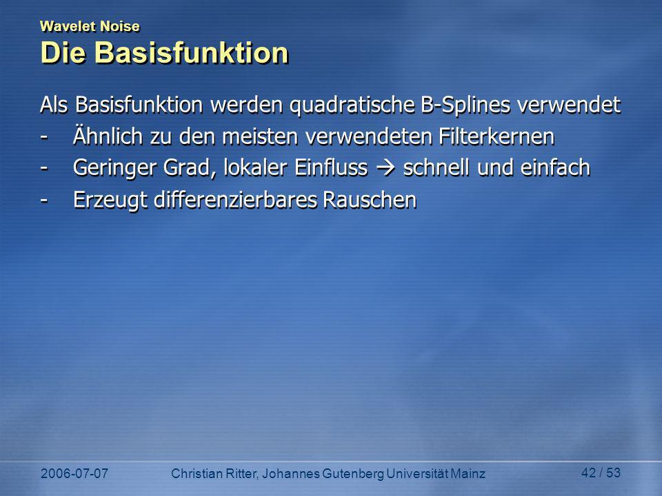 2006-07-07Christian Ritter, Johannes Gutenberg Universität Mainz 42 / 53 Wavelet Noise Die Basisfunktion Als Basisfunktion werden quadratische B-Splines verwendet -Ähnlich zu den meisten verwendeten Filterkernen -Geringer Grad, lokaler Einfluss schnell und einfach -Erzeugt differenzierbares Rauschen Als Basisfunktion werden quadratische B-Splines verwendet -Ähnlich zu den meisten verwendeten Filterkernen -Geringer Grad, lokaler Einfluss schnell und einfach -Erzeugt differenzierbares Rauschen