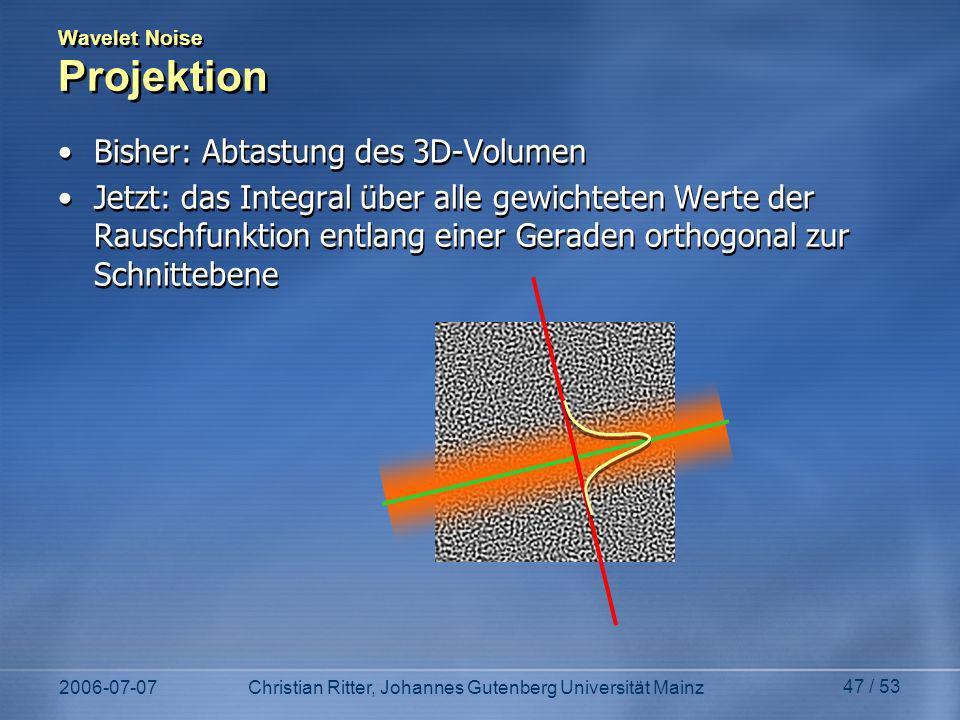 2006-07-07Christian Ritter, Johannes Gutenberg Universität Mainz 47 / 53 Wavelet Noise Projektion Bisher: Abtastung des 3D-Volumen Jetzt: das Integral über alle gewichteten Werte der Rauschfunktion entlang einer Geraden orthogonal zur Schnittebene Bisher: Abtastung des 3D-Volumen Jetzt: das Integral über alle gewichteten Werte der Rauschfunktion entlang einer Geraden orthogonal zur Schnittebene