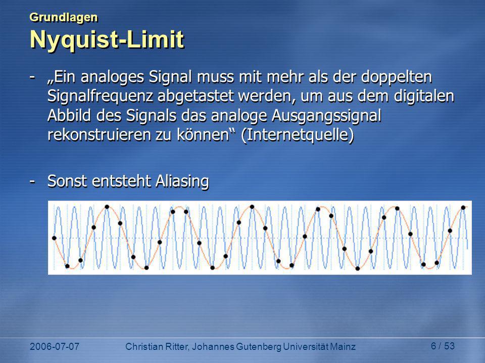 2006-07-07Christian Ritter, Johannes Gutenberg Universität Mainz 6 / 53 Grundlagen Nyquist-Limit -Ein analoges Signal muss mit mehr als der doppelten Signalfrequenz abgetastet werden, um aus dem digitalen Abbild des Signals das analoge Ausgangssignal rekonstruieren zu können (Internetquelle) -Sonst entsteht Aliasing -Ein analoges Signal muss mit mehr als der doppelten Signalfrequenz abgetastet werden, um aus dem digitalen Abbild des Signals das analoge Ausgangssignal rekonstruieren zu können (Internetquelle) -Sonst entsteht Aliasing