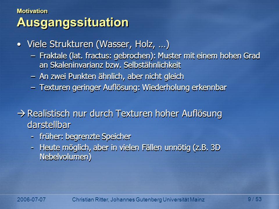 2006-07-07Christian Ritter, Johannes Gutenberg Universität Mainz 9 / 53 Motivation Ausgangssituation Viele Strukturen (Wasser, Holz, …) –Fraktale (lat.