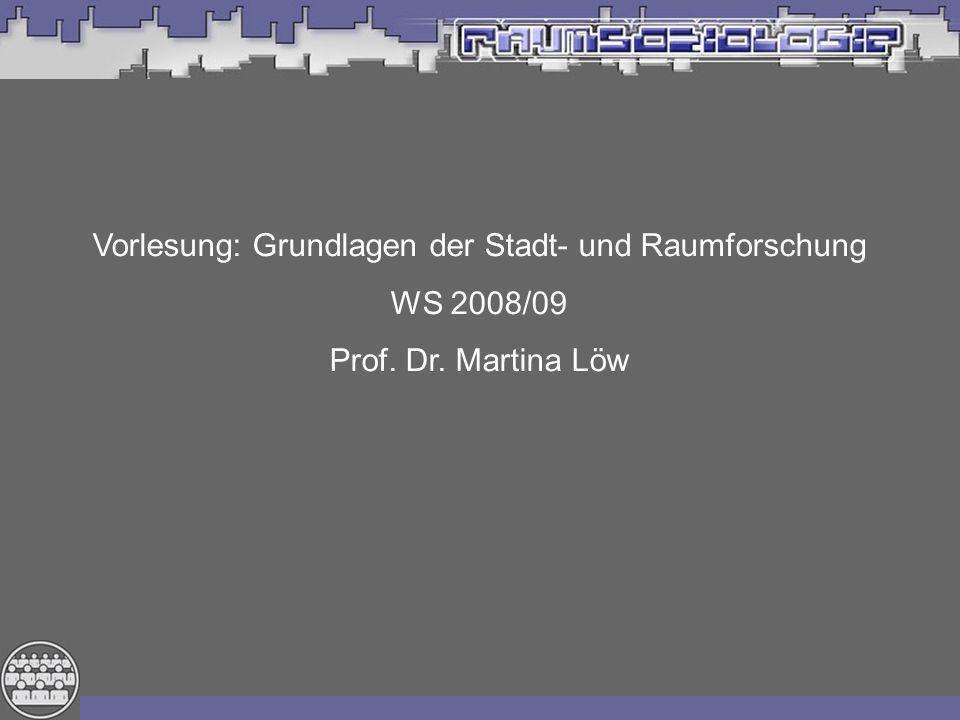 Vorlesung: Grundlagen der Stadt- und Raumforschung WS 2008/09 Prof. Dr. Martina Löw