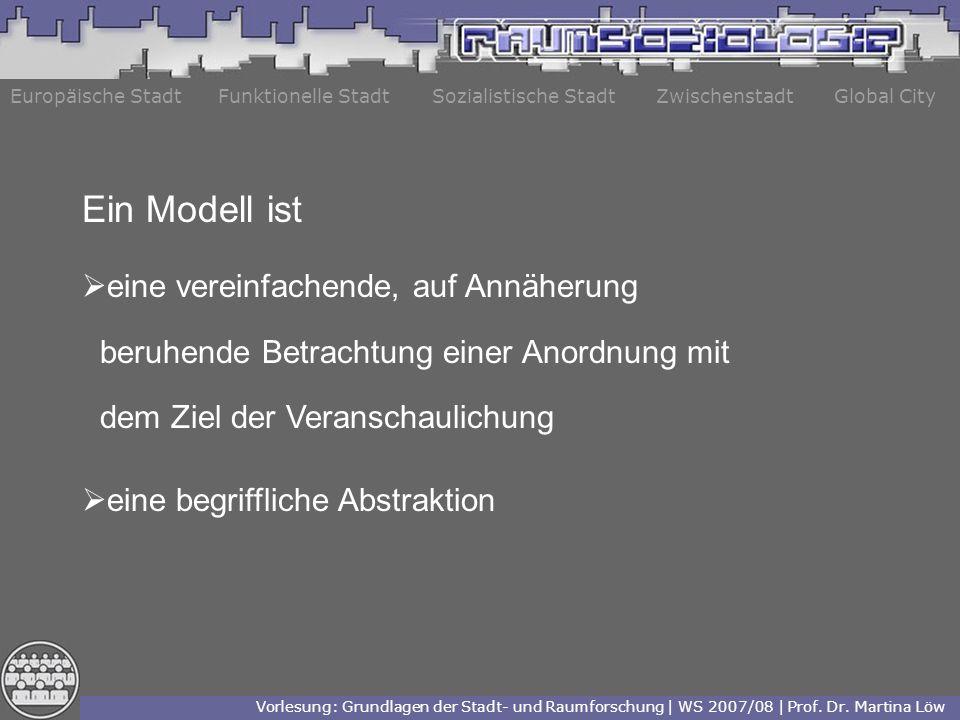 Europäische StadtFunktionelle StadtZwischenstadtGlobal City Ein Modell ist eine vereinfachende, auf Annäherung beruhende Betrachtung einer Anordnung mit dem Ziel der Veranschaulichung eine begriffliche Abstraktion Vorlesung: Grundlagen der Stadt- und Raumforschung | WS 2007/08 | Prof.