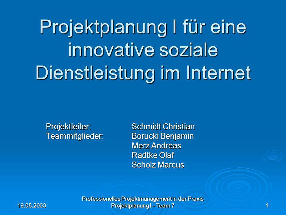 19.05.2003 Professionelles Projektmanagement in der Praxis Projektplanung I - Team 7 1 Projektplanung I für eine innovative soziale Dienstleistung im