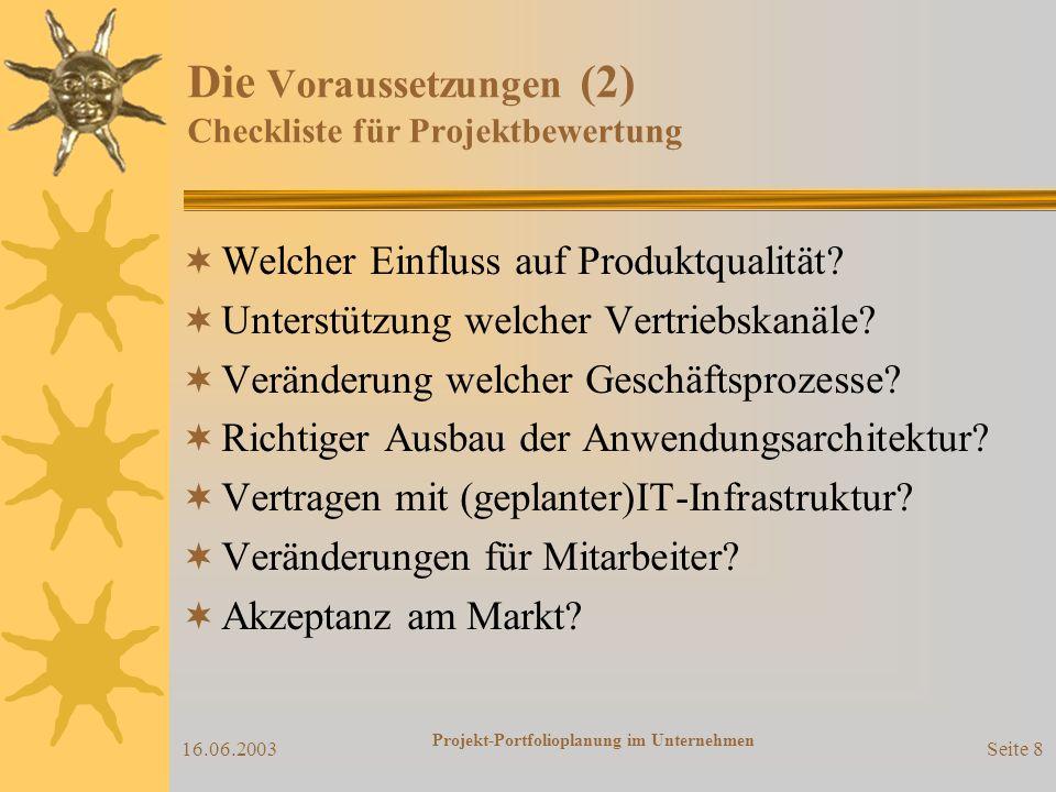 16.06.2003 Projekt-Portfolioplanung im Unternehmen Seite 7 Die Voraussetzungen (1) Projekt-Portfolioplanung nicht isoliert durchführbar sondern ausgehend von der strategischen Unternehmensplanung Kernaussagen der Unternehmensstrategie ausreichend für Projektbewertung