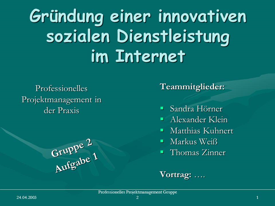 24.04.2003 Professionelles Projektmanagement Gruppe 21 Gründung einer innovativen sozialen Dienstleistung im Internet Professionelles Projektmanagemen