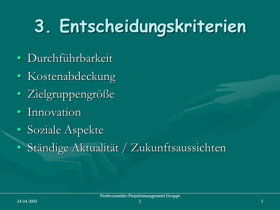 24.04.2003 Professionelles Projektmanagement Gruppe 25 3. Entscheidungskriterien DurchführbarkeitDurchführbarkeit KostenabdeckungKostenabdeckung Zielg